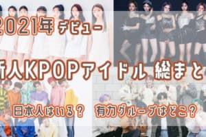 2021年デビューのKPOPアイドル総まとめ!日本人Kポドルも続々誕生♡あなたは誰を推す?